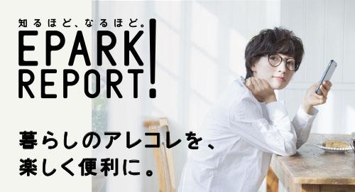 EPARK REPORT(イーパークレポート)では、「知るほど、なるほど。」をコンセプトに、あなたの暮らしがもっともっと楽しくなる実践ヒントを紹介!